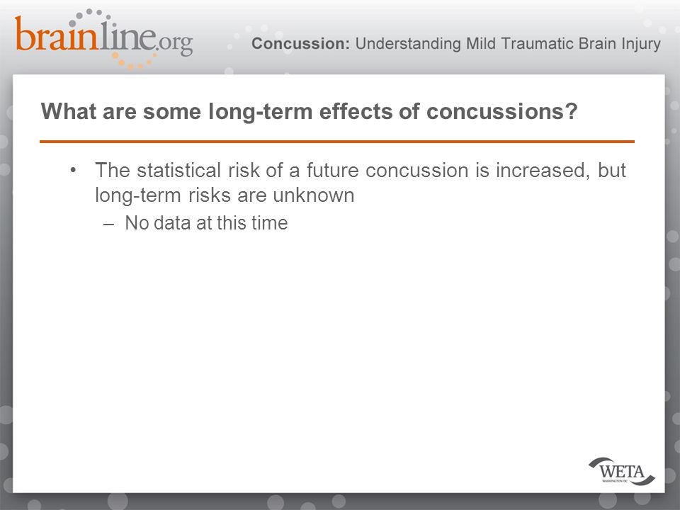 What are some long-term effects of concussions? The statistical risk of a future concussion is increased, but long-term risks are unknown –No data at