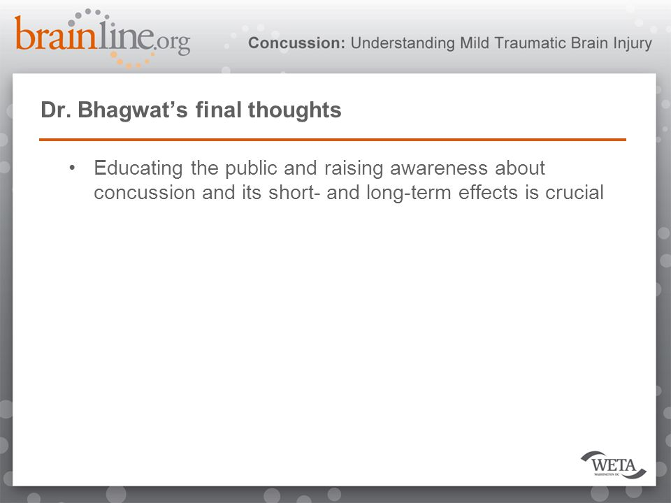 Dr. Bhagwat's final thoughts Educating the public and raising awareness about concussion and its short- and long-term effects is crucial