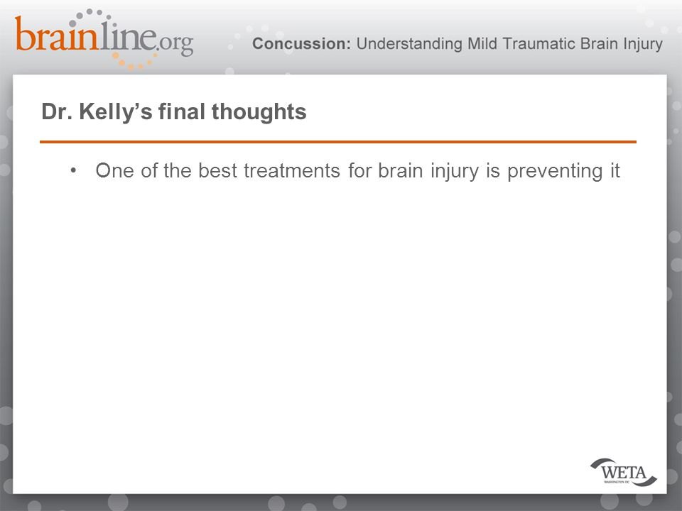 Dr. Kelly's final thoughts One of the best treatments for brain injury is preventing it