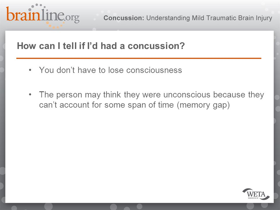 How can I tell if I'd had a concussion? You don't have to lose consciousness The person may think they were unconscious because they can't account for
