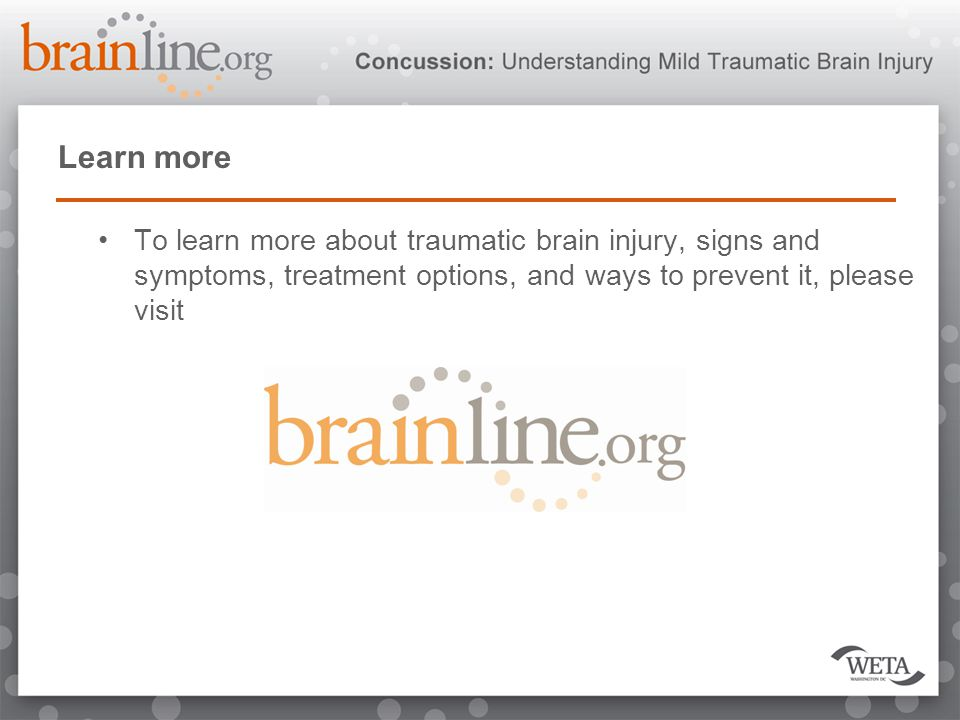 Learn more To learn more about traumatic brain injury, signs and symptoms, treatment options, and ways to prevent it, please visit