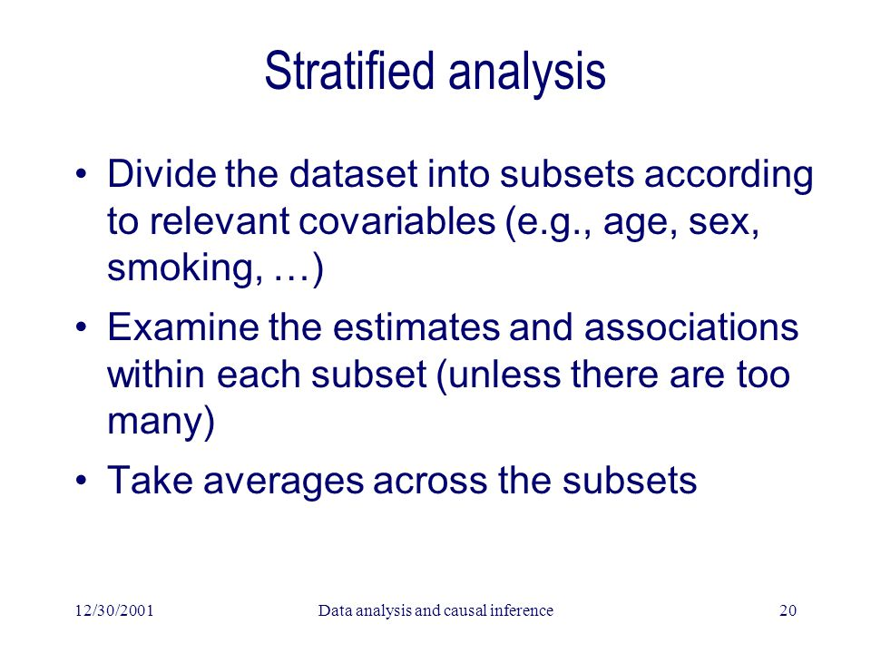 12/30/2001Data analysis and causal inference20 Stratified analysis Divide the dataset into subsets according to relevant covariables (e.g., age, sex, smoking, …) Examine the estimates and associations within each subset (unless there are too many) Take averages across the subsets