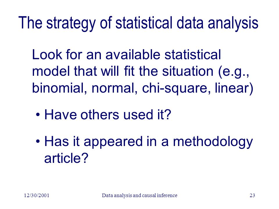 12/30/2001Data analysis and causal inference23 The strategy of statistical data analysis Look for an available statistical model that will fit the sit