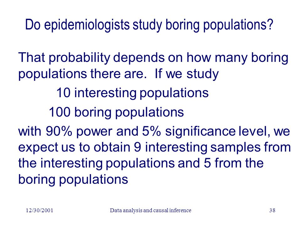 12/30/2001Data analysis and causal inference38 Do epidemiologists study boring populations? That probability depends on how many boring populations th