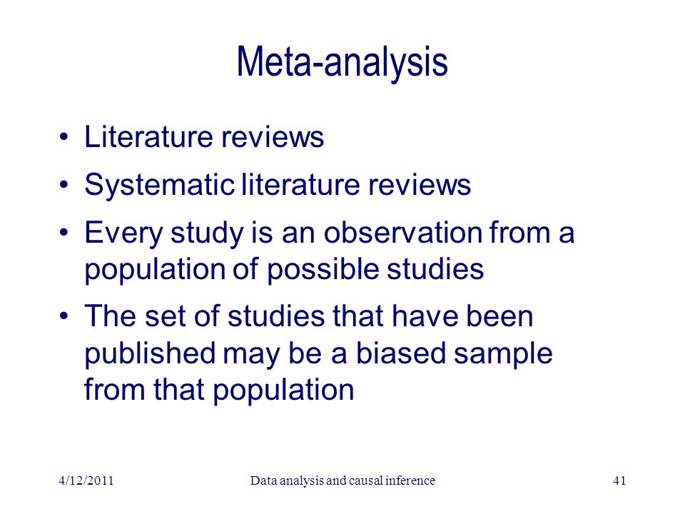 4/12/2011Data analysis and causal inference41 Meta-analysis Literature reviews Systematic literature reviews Every study is an observation from a popu