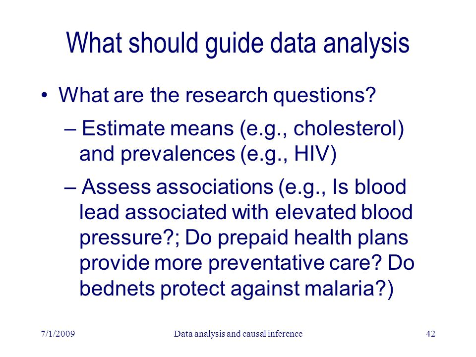 7/1/2009Data analysis and causal inference42 What should guide data analysis What are the research questions? – Estimate means (e.g., cholesterol) and