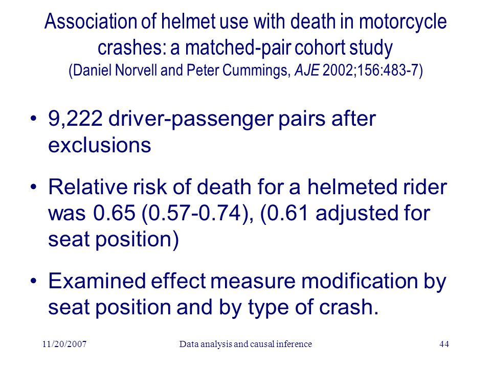 11/20/2007Data analysis and causal inference44 Association of helmet use with death in motorcycle crashes: a matched-pair cohort study (Daniel Norvell