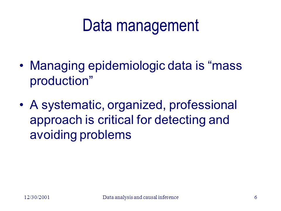 12/30/2001Data analysis and causal inference6 Data management Managing epidemiologic data is mass production A systematic, organized, professional approach is critical for detecting and avoiding problems