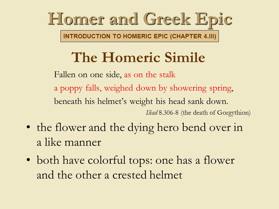 Homer and Greek Epic The Homeric Simile Fallen on one side, as on the stalk a poppy falls, weighed down by showering spring, beneath his helmet's weight his head sank down.