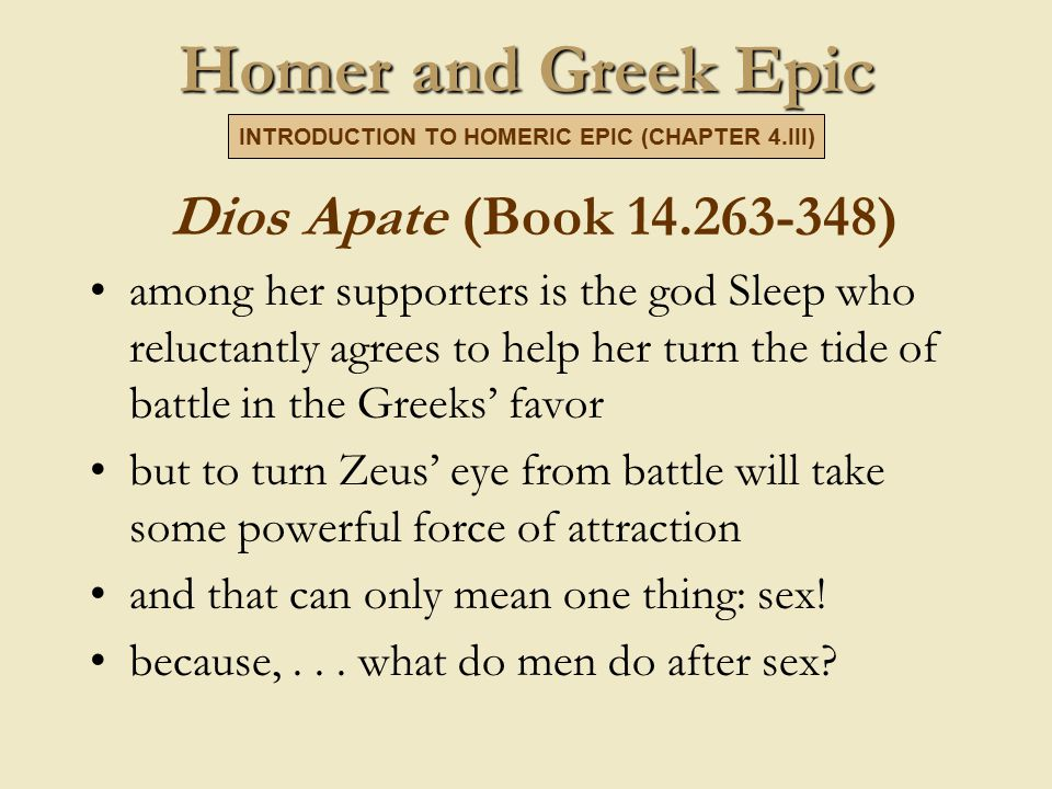 Homer and Greek Epic Dios Apate (Book 14.263-348) among her supporters is the god Sleep who reluctantly agrees to help her turn the tide of battle in the Greeks' favor but to turn Zeus' eye from battle will take some powerful force of attraction and that can only mean one thing: sex.