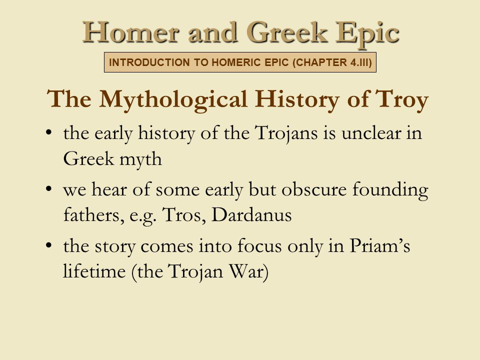 Homer and Greek Epic The Mythological History of Troy the early history of the Trojans is unclear in Greek myth we hear of some early but obscure founding fathers, e.g.