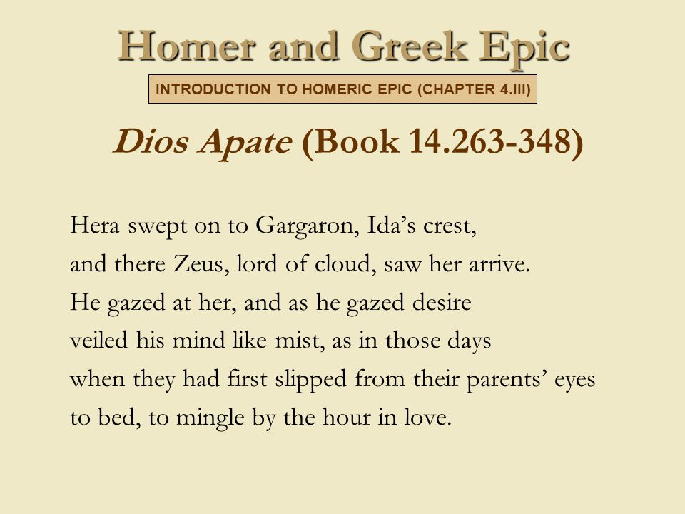 Homer and Greek Epic Dios Apate (Book 14.263-348) Hera swept on to Gargaron, Ida's crest, and there Zeus, lord of cloud, saw her arrive.