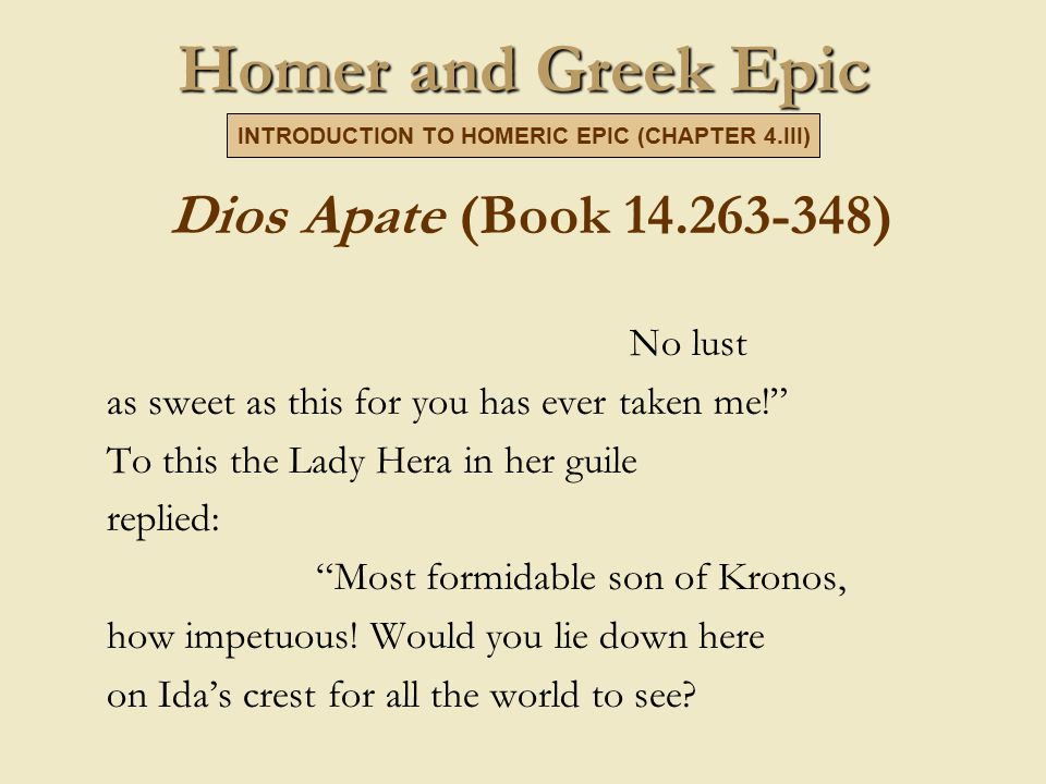 Homer and Greek Epic Dios Apate (Book 14.263-348) No lust as sweet as this for you has ever taken me! To this the Lady Hera in her guile replied: Most formidable son of Kronos, how impetuous.
