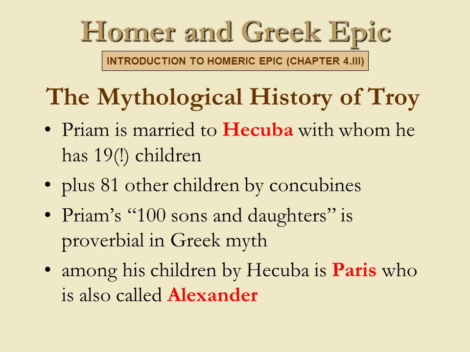 Homer and Greek Epic The Mythological History of Troy Priam is married to Hecuba with whom he has 19(!) children plus 81 other children by concubines Priam's 100 sons and daughters is proverbial in Greek myth among his children by Hecuba is Paris who is also called Alexander INTRODUCTION TO HOMERIC EPIC (CHAPTER 4.III)