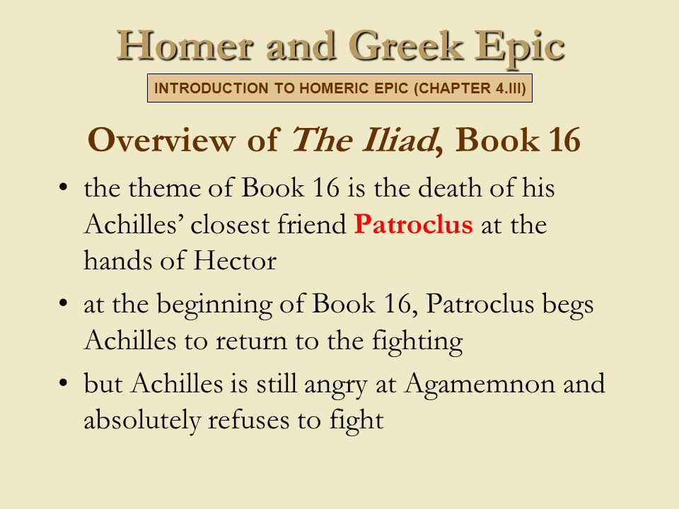 Homer and Greek Epic Overview of The Iliad, Book 16 the theme of Book 16 is the death of his Achilles' closest friend Patroclus at the hands of Hector at the beginning of Book 16, Patroclus begs Achilles to return to the fighting but Achilles is still angry at Agamemnon and absolutely refuses to fight INTRODUCTION TO HOMERIC EPIC (CHAPTER 4.III)