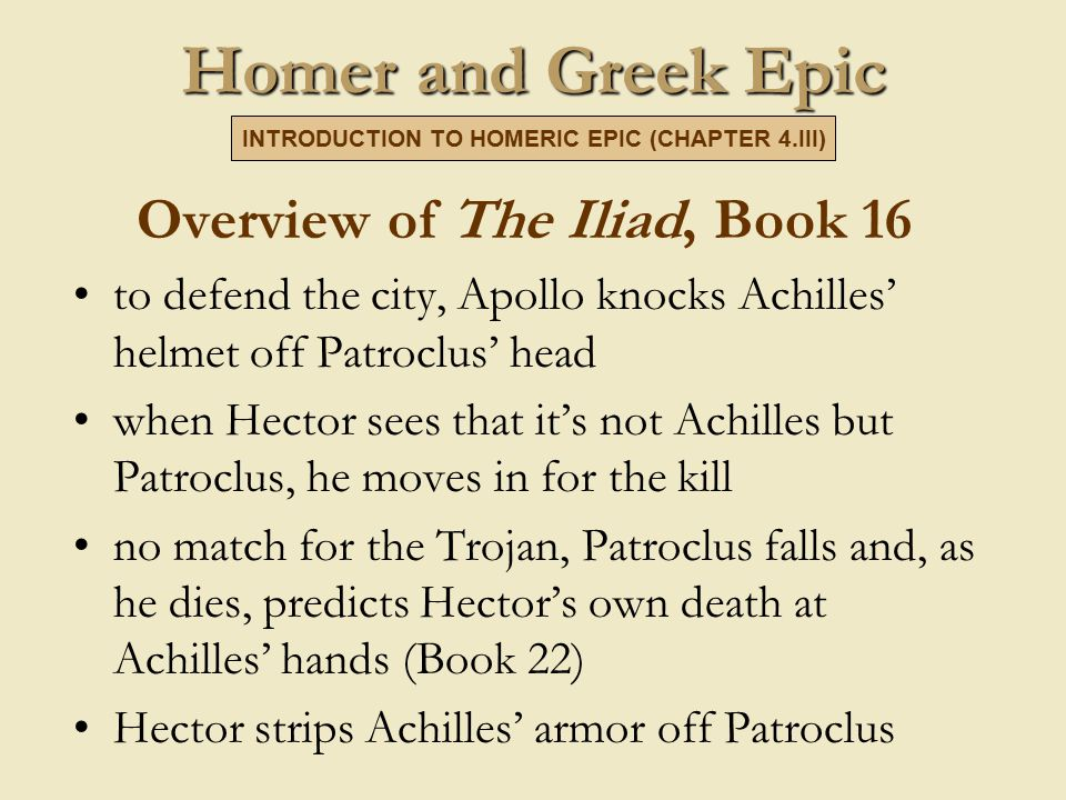 Homer and Greek Epic Overview of The Iliad, Book 16 to defend the city, Apollo knocks Achilles' helmet off Patroclus' head when Hector sees that it's not Achilles but Patroclus, he moves in for the kill no match for the Trojan, Patroclus falls and, as he dies, predicts Hector's own death at Achilles' hands (Book 22) Hector strips Achilles' armor off Patroclus INTRODUCTION TO HOMERIC EPIC (CHAPTER 4.III)