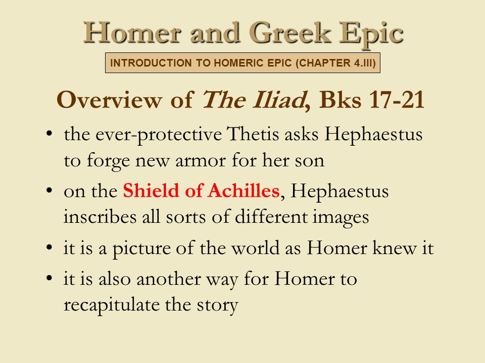 Homer and Greek Epic Overview of The Iliad, Bks 17-21 the ever-protective Thetis asks Hephaestus to forge new armor for her son on the Shield of Achilles, Hephaestus inscribes all sorts of different images it is a picture of the world as Homer knew it it is also another way for Homer to recapitulate the story INTRODUCTION TO HOMERIC EPIC (CHAPTER 4.III)