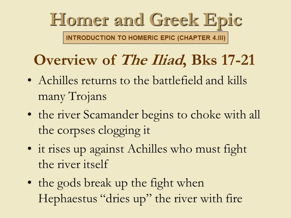 Homer and Greek Epic Overview of The Iliad, Bks 17-21 Achilles returns to the battlefield and kills many Trojans the river Scamander begins to choke with all the corpses clogging it it rises up against Achilles who must fight the river itself the gods break up the fight when Hephaestus dries up the river with fire INTRODUCTION TO HOMERIC EPIC (CHAPTER 4.III)