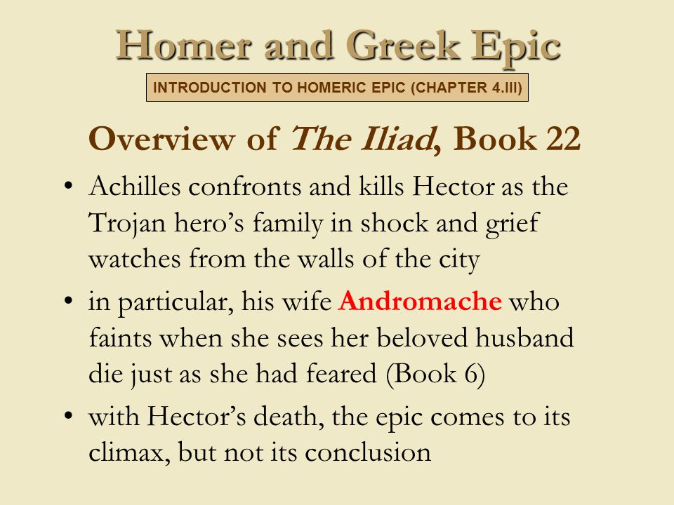Homer and Greek Epic Overview of The Iliad, Book 22 Achilles confronts and kills Hector as the Trojan hero's family in shock and grief watches from the walls of the city in particular, his wife Andromache who faints when she sees her beloved husband die just as she had feared (Book 6) with Hector's death, the epic comes to its climax, but not its conclusion INTRODUCTION TO HOMERIC EPIC (CHAPTER 4.III)