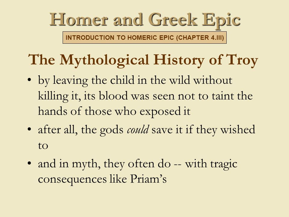 Homer and Greek Epic The Mythological History of Troy by leaving the child in the wild without killing it, its blood was seen not to taint the hands of those who exposed it after all, the gods could save it if they wished to and in myth, they often do -- with tragic consequences like Priam's INTRODUCTION TO HOMERIC EPIC (CHAPTER 4.III)