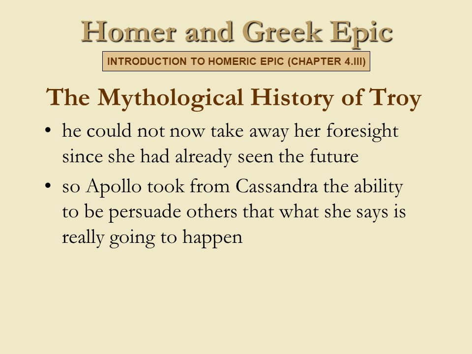 Homer and Greek Epic The Mythological History of Troy he could not now take away her foresight since she had already seen the future so Apollo took from Cassandra the ability to be persuade others that what she says is really going to happen INTRODUCTION TO HOMERIC EPIC (CHAPTER 4.III)