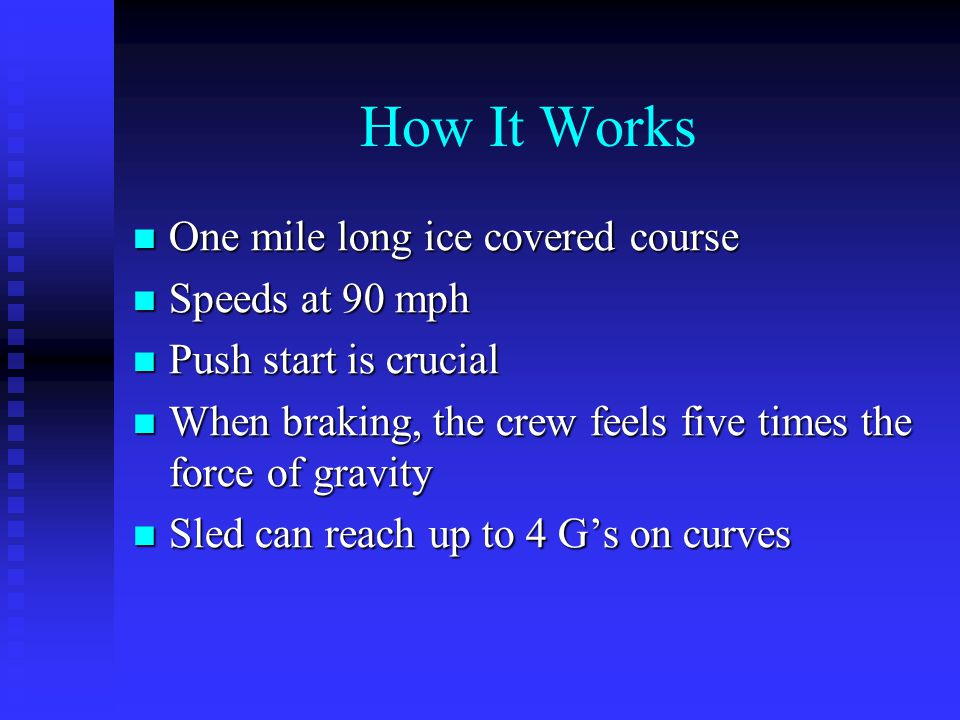 How It Works One mile long ice covered course One mile long ice covered course Speeds at 90 mph Speeds at 90 mph Push start is crucial Push start is crucial When braking, the crew feels five times the force of gravity When braking, the crew feels five times the force of gravity Sled can reach up to 4 G's on curves Sled can reach up to 4 G's on curves