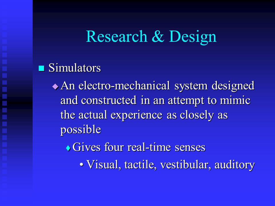 Research & Design Simulators Simulators  An electro-mechanical system designed and constructed in an attempt to mimic the actual experience as closely as possible  Gives four real-time senses Visual, tactile, vestibular, auditoryVisual, tactile, vestibular, auditory