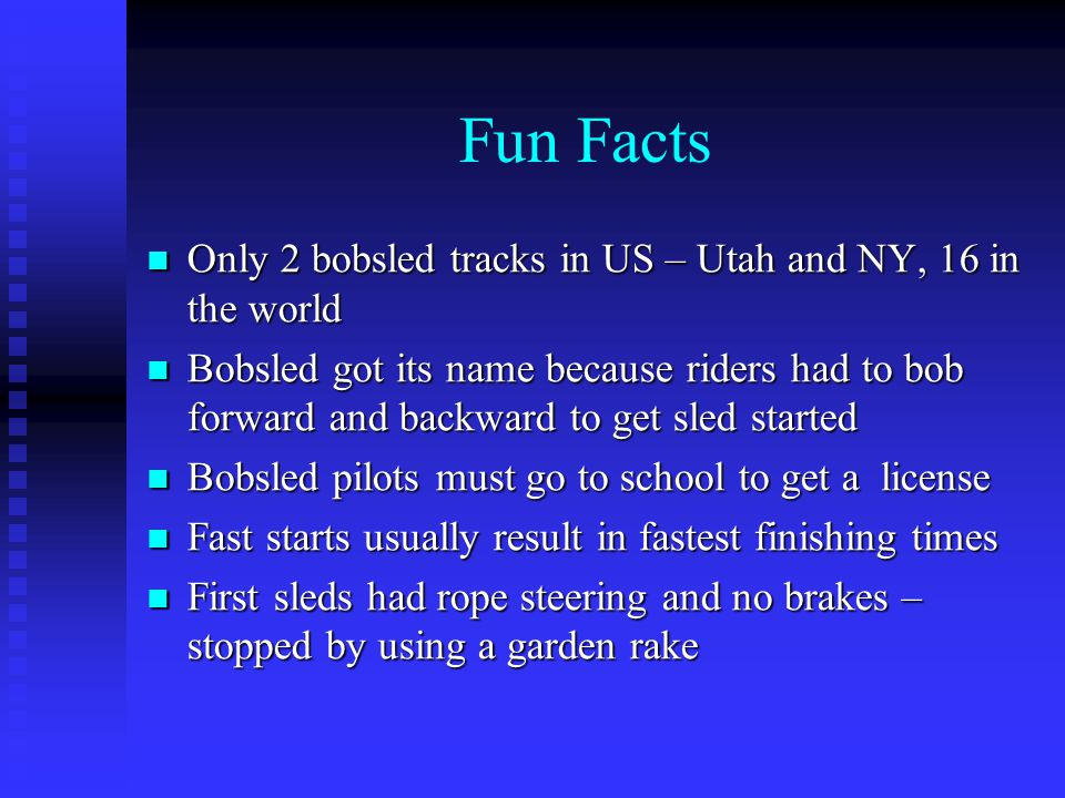 Fun Facts Only 2 bobsled tracks in US – Utah and NY, 16 in the world Only 2 bobsled tracks in US – Utah and NY, 16 in the world Bobsled got its name because riders had to bob forward and backward to get sled started Bobsled got its name because riders had to bob forward and backward to get sled started Bobsled pilots must go to school to get a license Bobsled pilots must go to school to get a license Fast starts usually result in fastest finishing times Fast starts usually result in fastest finishing times First sleds had rope steering and no brakes – stopped by using a garden rake First sleds had rope steering and no brakes – stopped by using a garden rake