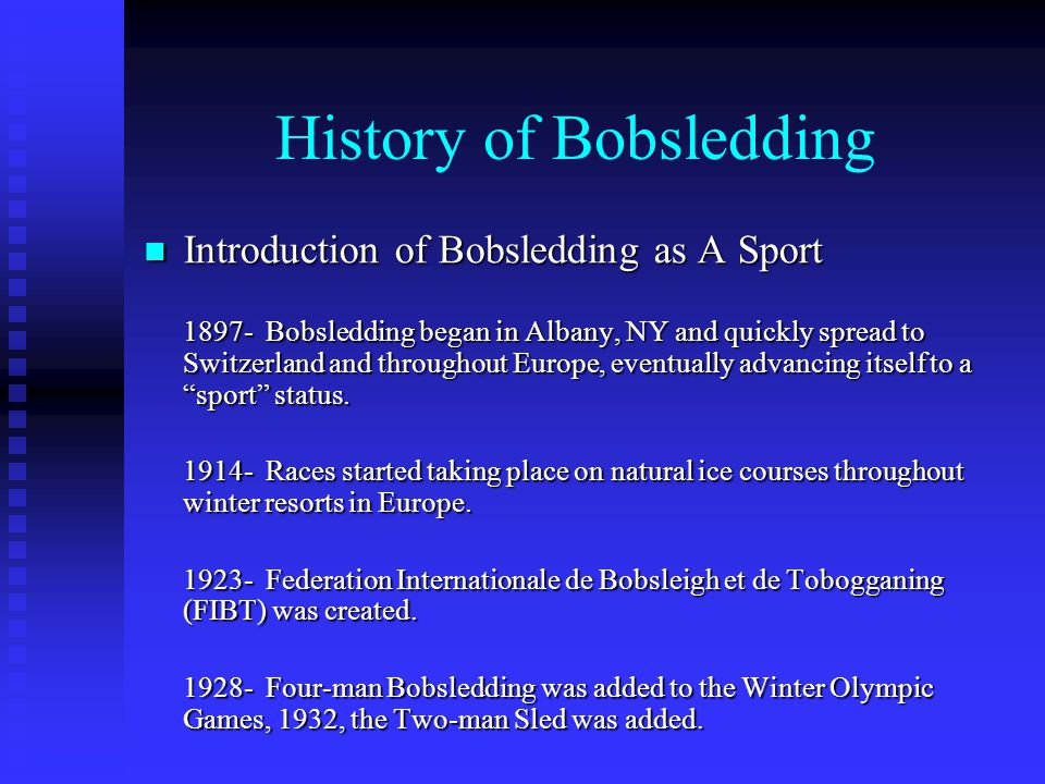 History of Bobsledding Introduction of Bobsledding as A Sport Introduction of Bobsledding as A Sport 1897- Bobsledding began in Albany, NY and quickly spread to Switzerland and throughout Europe, eventually advancing itself to a sport status.