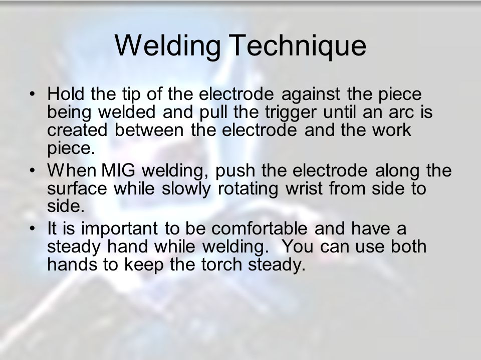 Welding Technique Hold the tip of the electrode against the piece being welded and pull the trigger until an arc is created between the electrode and