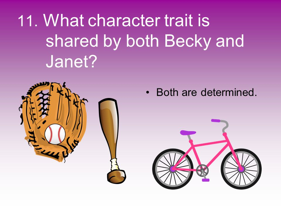 11. What character trait is shared by both Becky and Janet? Both are determined.