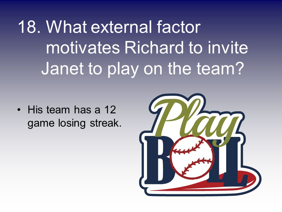18. What external factor motivates Richard to invite Janet to play on the team? His team has a 12 game losing streak.