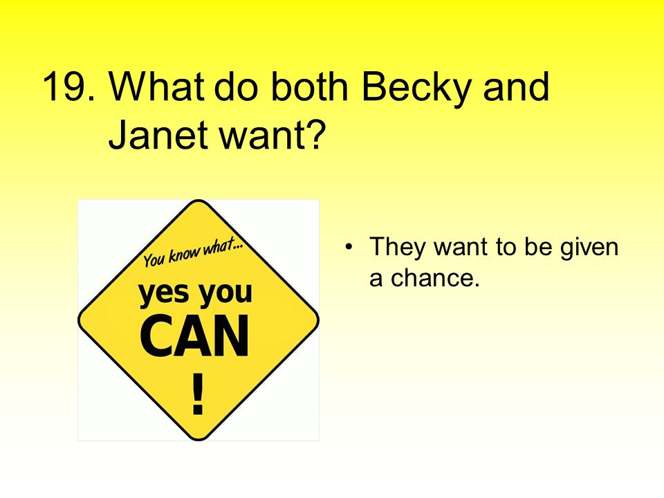 19. What do both Becky and Janet want? They want to be given a chance.