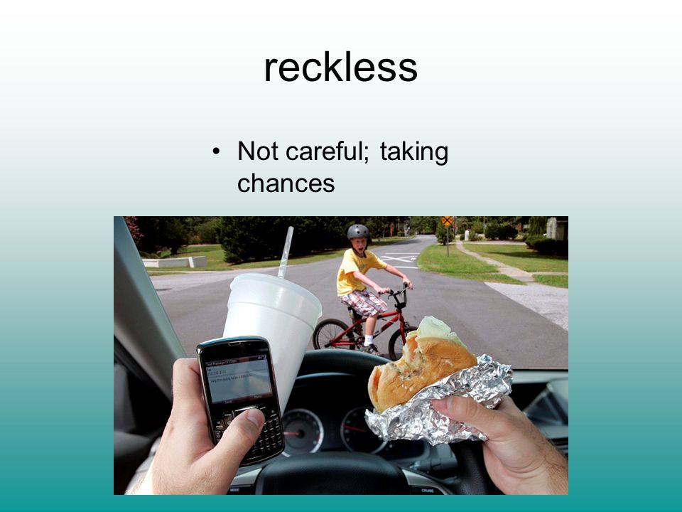 reckless Not careful; taking chances