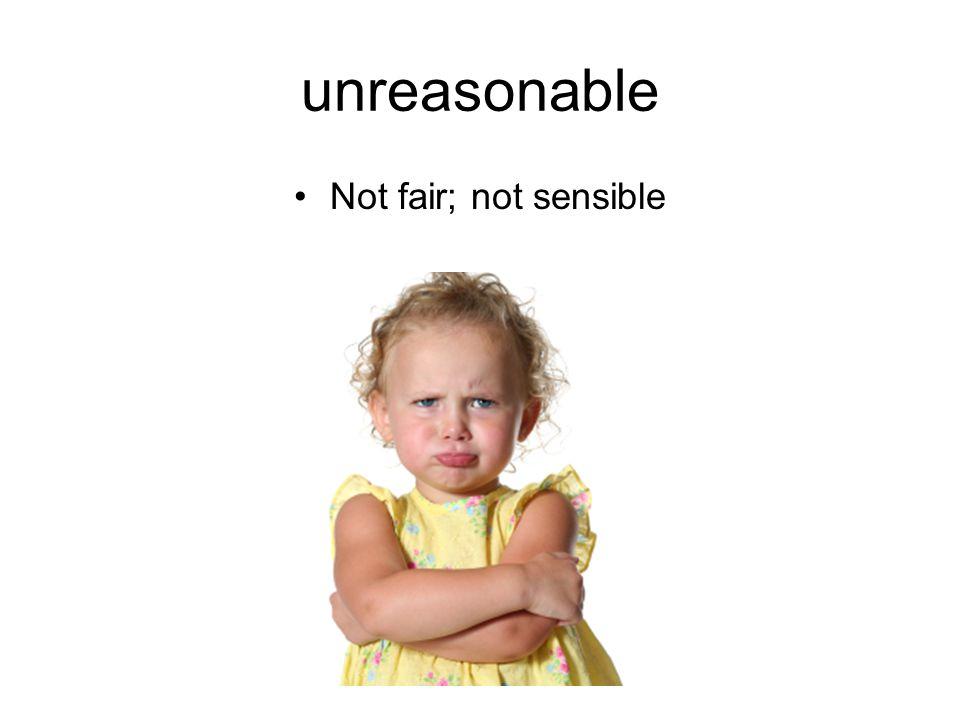 unreasonable Not fair; not sensible