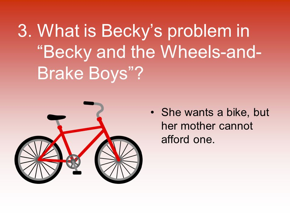 """3. What is Becky's problem in """"Becky and the Wheels-and- Brake Boys""""? She wants a bike, but her mother cannot afford one."""