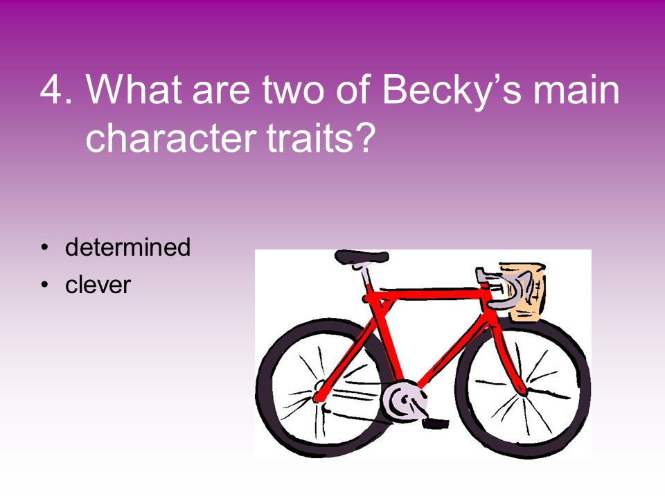 4. What are two of Becky's main character traits? determined clever