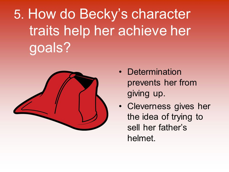 5. How do Becky's character traits help her achieve her goals? Determination prevents her from giving up. Cleverness gives her the idea of trying to s