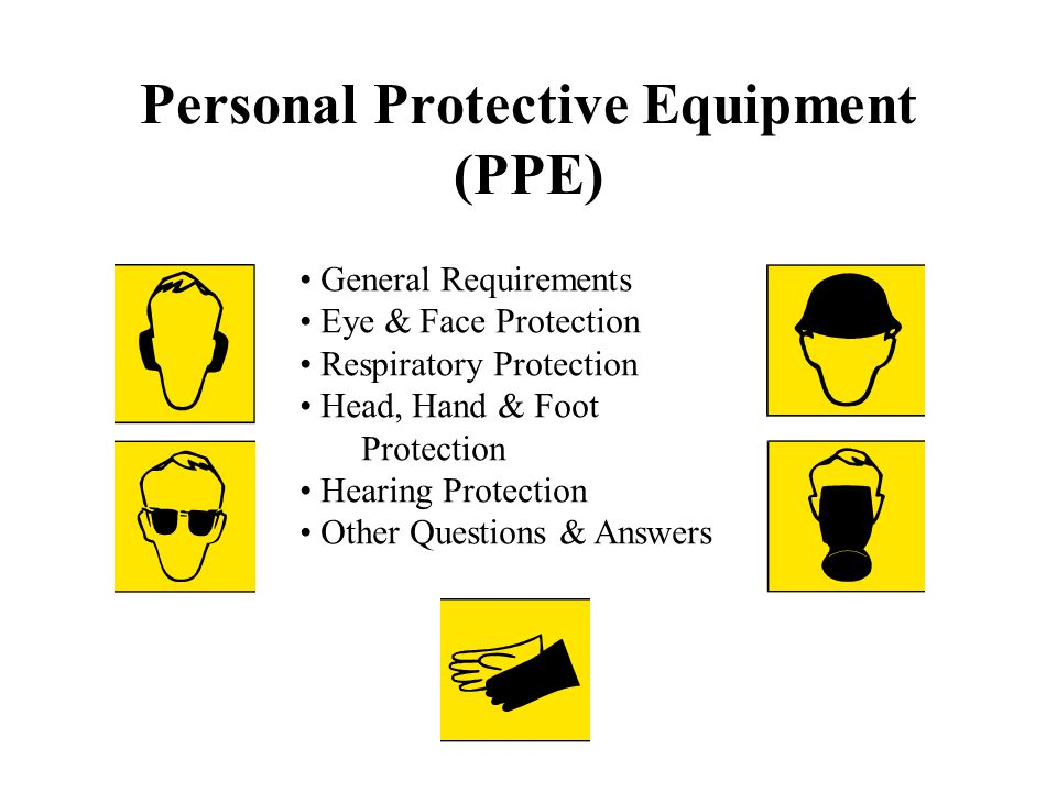 Personal Protective Equipment (PPE) General Requirements Eye & Face Protection Respiratory Protection Head, Hand & Foot Protection Hearing Protection