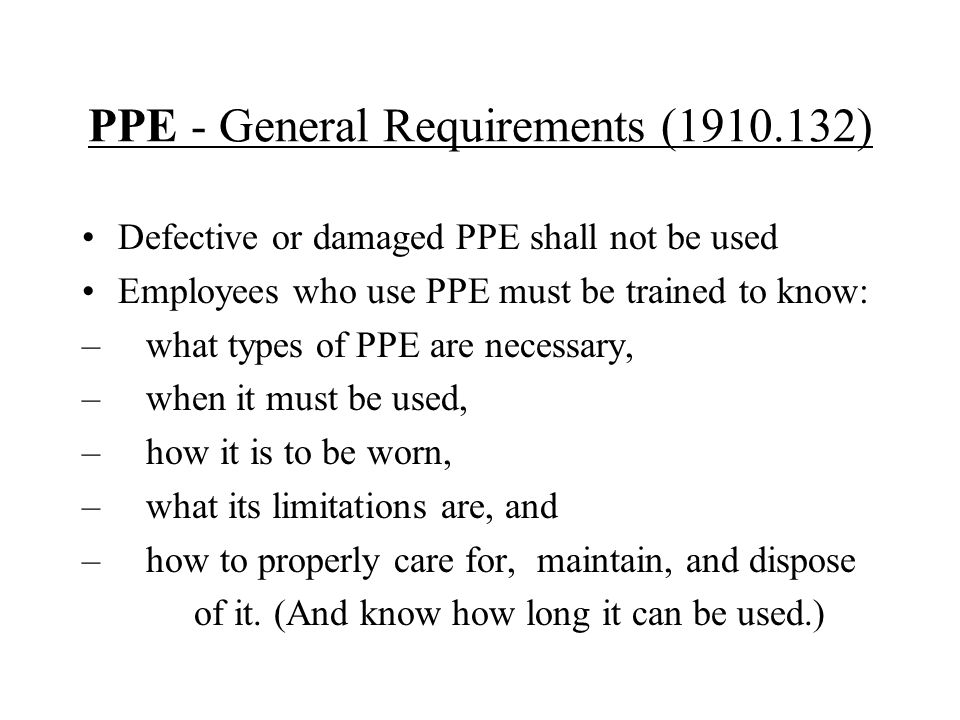 PPE - General Requirements (1910.132) Defective or damaged PPE shall not be used Employees who use PPE must be trained to know: – what types of PPE ar