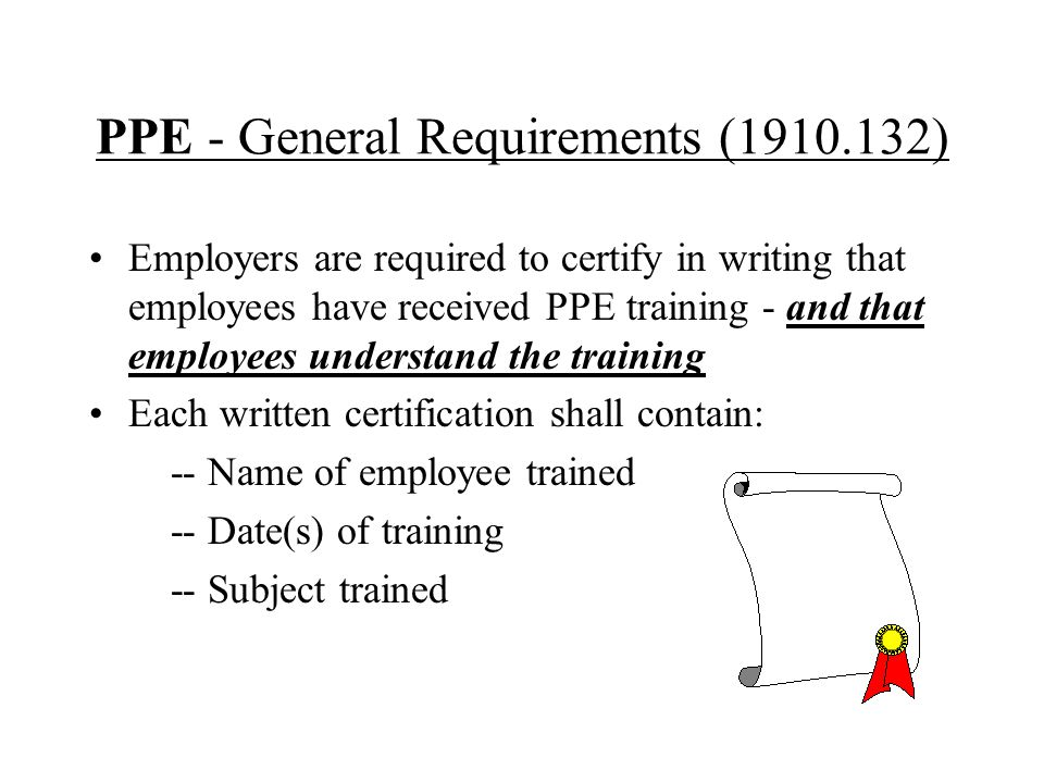 PPE - General Requirements (1910.132) Employers are required to certify in writing that employees have received PPE training - and that employees unde