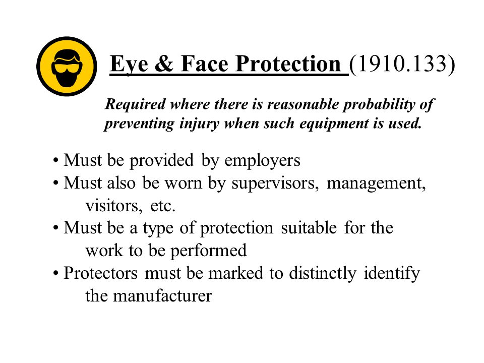 Eye & Face Protection (1910.133) Required where there is reasonable probability of preventing injury when such equipment is used. Must be provided by