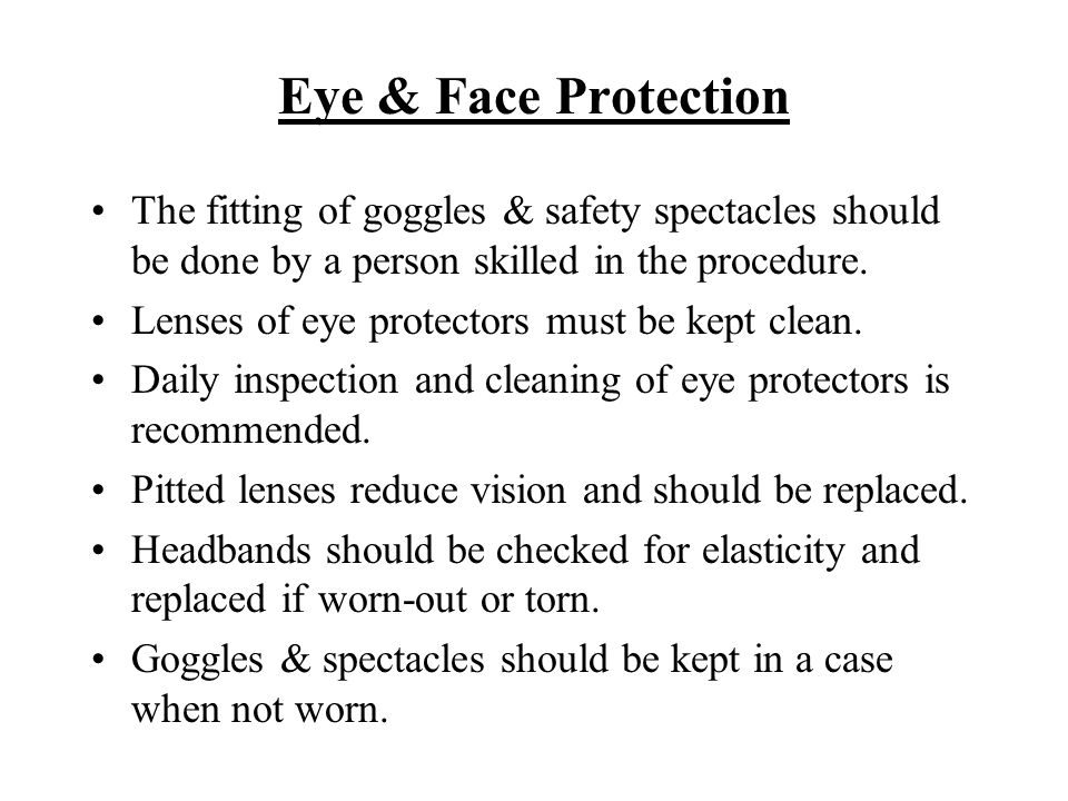 Eye & Face Protection The fitting of goggles & safety spectacles should be done by a person skilled in the procedure. Lenses of eye protectors must be
