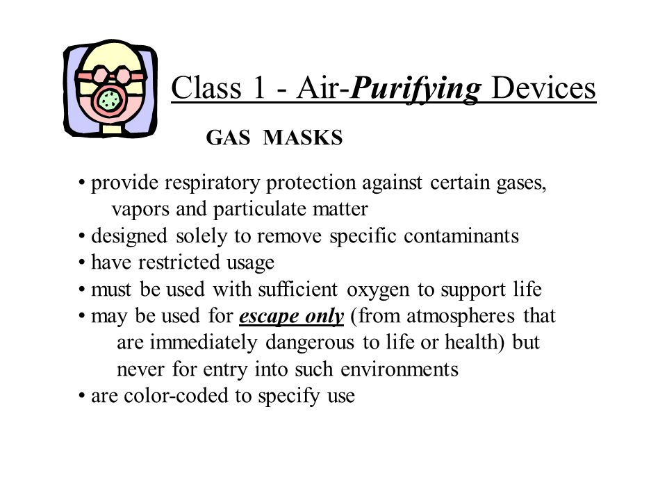 Class 1 - Air-Purifying Devices GAS MASKS provide respiratory protection against certain gases, vapors and particulate matter designed solely to remov