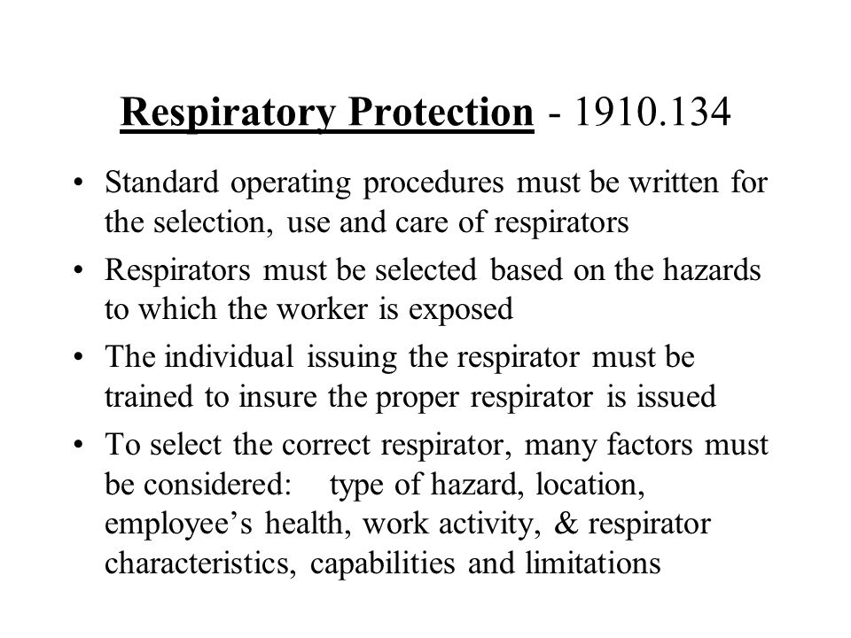 Respiratory Protection - 1910.134 Standard operating procedures must be written for the selection, use and care of respirators Respirators must be sel