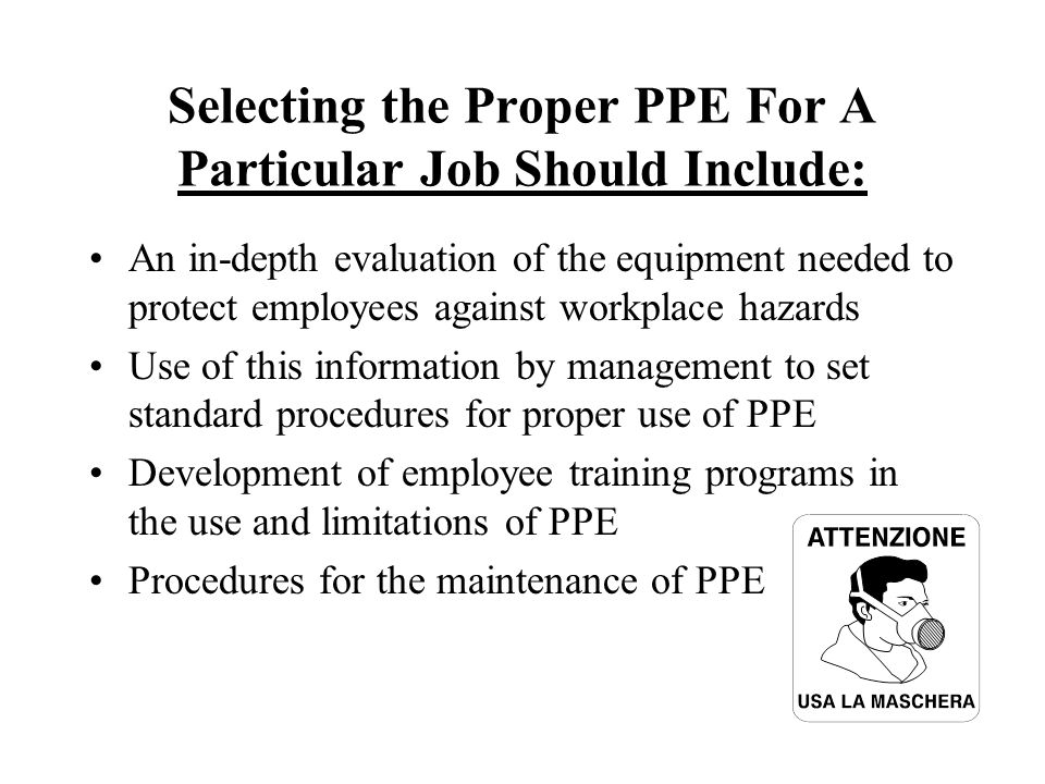 Selecting the Proper PPE For A Particular Job Should Include: An in-depth evaluation of the equipment needed to protect employees against workplace ha