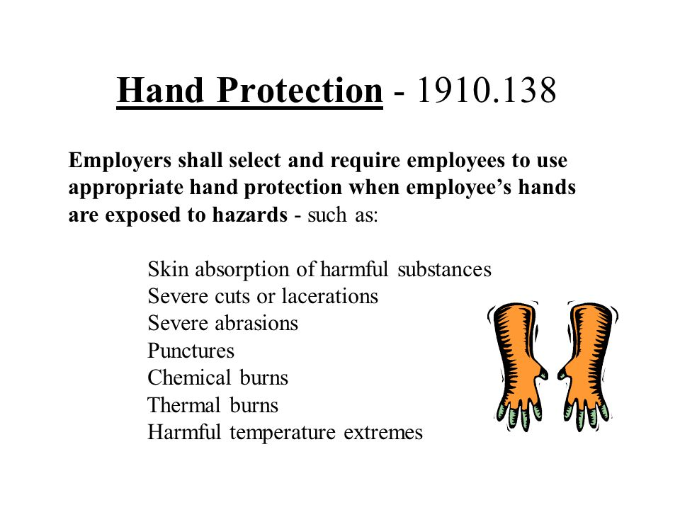 Hand Protection - 1910.138 Employers shall select and require employees to use appropriate hand protection when employee's hands are exposed to hazard