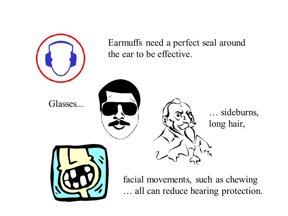 Earmuffs need a perfect seal around the ear to be effective. Glasses... … sideburns, long hair, facial movements, such as chewing … all can reduce hea