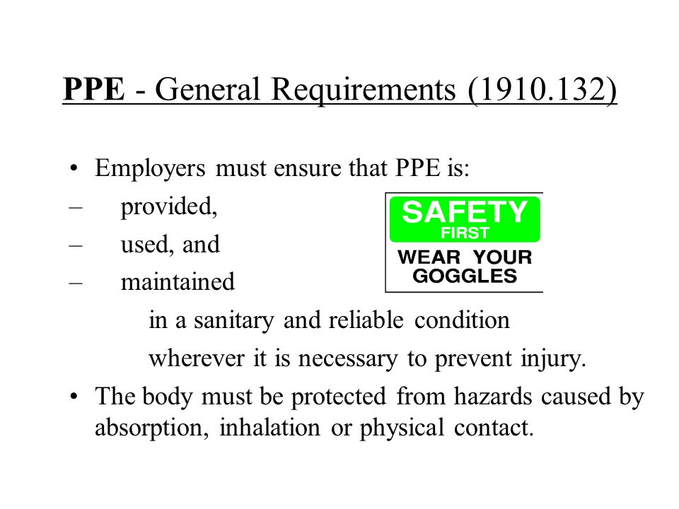 PPE - General Requirements (1910.132) Employers must ensure that PPE is: – provided, – used, and – maintained in a sanitary and reliable condition whe