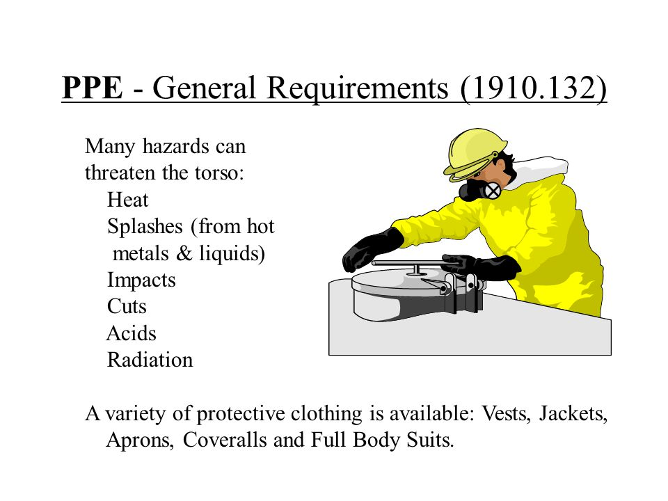 PPE - General Requirements (1910.132) Many hazards can threaten the torso: Heat Splashes (from hot metals & liquids) Impacts Cuts Acids Radiation A va